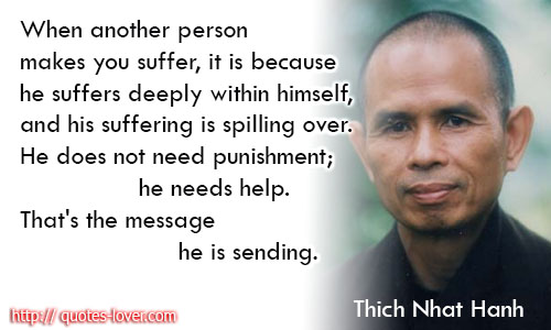 When-another-person-makes-you-suffer-it-is-because-he-suffers-deeply-within-himself-and-his-suffering-is-spilling-over.-He-does-not-need-punishment-he-needs-help.-Thats-the-message-he-is-sending.Thich-Nhat-Hanh-quotes,Thich Nhat Hanh, wijze woorden, leraar, Thay, Plum village,