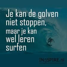 LASTIGE MENSEN, JE KUNT DE GOLVEN NIET STOPPEN, MAAR WEL LEREN SURFEN