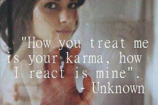 how you treat me is your karma, how i react is mine