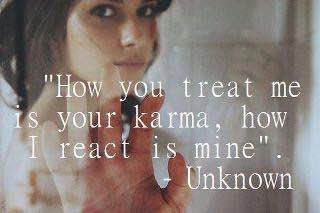 how you treat me is your karma, how i react is mine