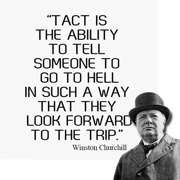 Tact is the ability to tell someone to go to hell in such a way that they look forward to the trip